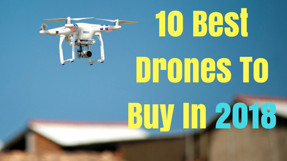 10 Best Drones to Buy in 2018
