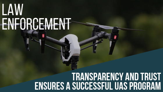 Law enforcement: Transparency and trust ensures a successful UAS program